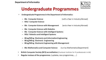 Undergraduate Programmes Undergraduate Programmes in the Department of Informatics: – BSc Computer Science (with a Year in Industry/Abroad) – MSci Computer.