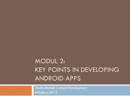 MODUL 2: KEY POINTS IN DEVELOPING ANDROID APPS Studio Mobile Content Development IMTelkom 2012.