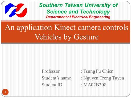 Professor : Tsung Fu Chien Student's name : Nguyen Trong Tuyen Student ID: MA02B208 An application Kinect camera controls Vehicles by Gesture 1 Southern.