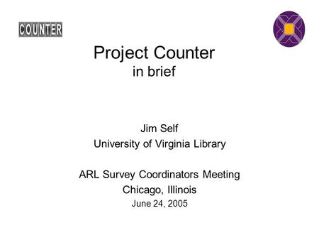 Project Counter in brief Jim Self University of Virginia Library ARL Survey Coordinators Meeting Chicago, Illinois June 24, 2005.