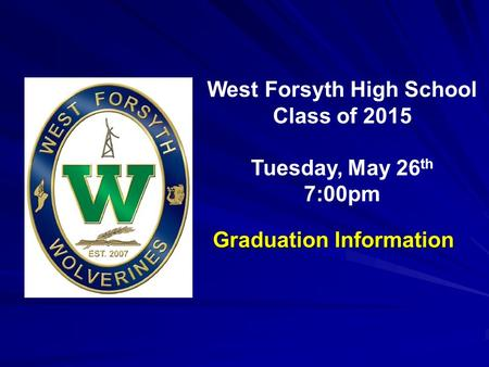 West Forsyth High School Class of 2015 Tuesday, May 26 th 7:00pm Graduation Information.