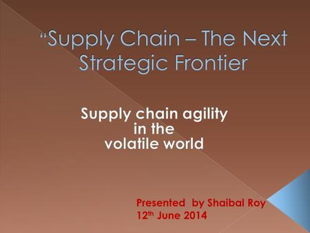 Presented by Shaibal Roy 12 th June 2014. SUPPLY CHAIN CHALLENGES OF TODAY.