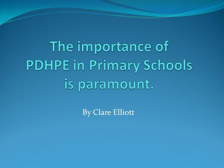 By Clare Elliott. The importance of PDHPE in Primary Schools It has been estimated that 20% - 25% of Australian children are either overweight or obese.