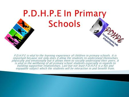 P.D.H.P.E is vital to the learning experience of children in primary schools. It is important because not only does it allow the students to understand.