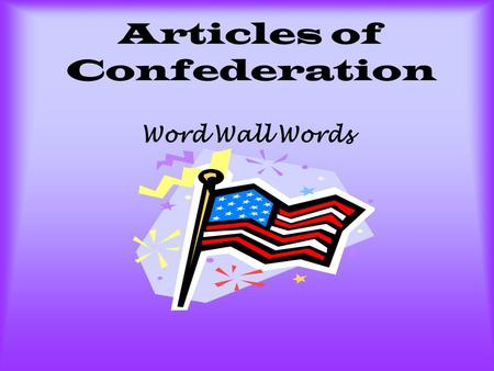 Articles of Confederation Word Wall Words. Confederation A loose alliance or connection. The States had a confederation government after the Revolution.