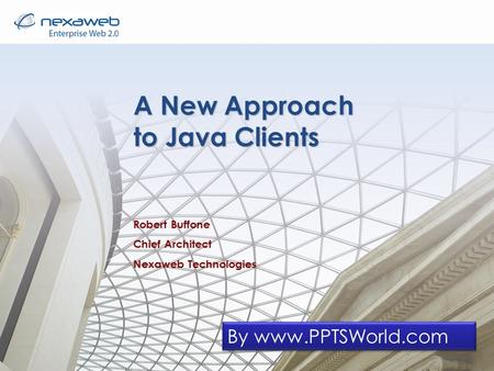 A New Approach to Java Clients Robert Buffone Chief Architect Nexaweb Technologies By www.PPTSWorld.com.