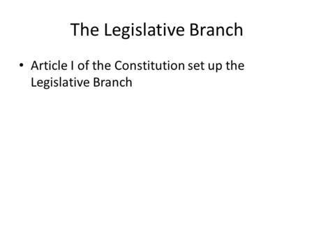 The Legislative Branch Article I of the Constitution set up the Legislative Branch.
