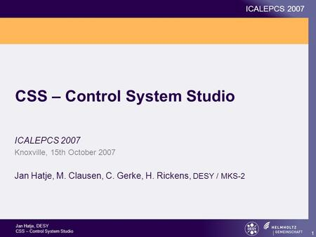 Jan Hatje, DESY CSS – Control System Studio ICALEPCS 2007 1 CSS – Control System Studio ICALEPCS 2007 Knoxville, 15th October 2007 Jan Hatje, M. Clausen,