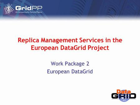Replica Management Services in the European DataGrid Project Work Package 2 European DataGrid.