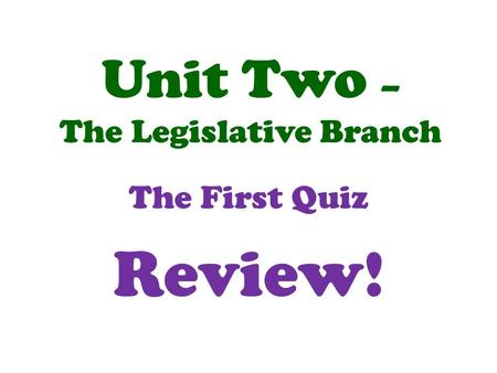 Unit Two – The Legislative Branch The First Quiz Review!