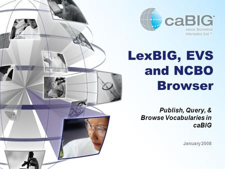 LexBIG, EVS and NCBO Browser Publish, Query, & Browse Vocabularies in caBIG January 2008.