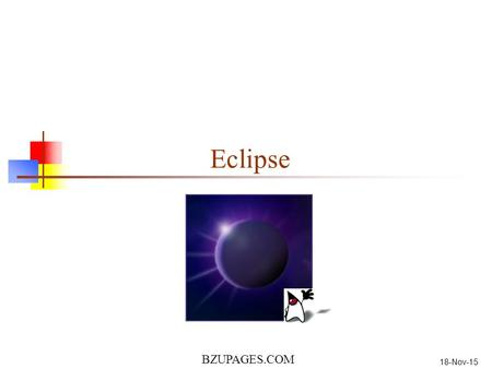 BZUPAGES.COM 18-Nov-15 Eclipse. Most slides from: www.eclipse.org/eclipse/presentation/eclipse-slides.ppt BZUPAGES.COM 2 INTRODUCTION Eclipse is a multi-language.