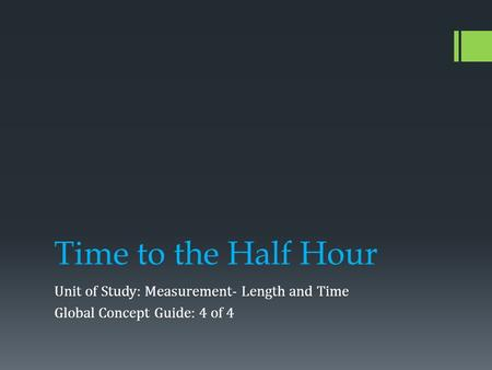 Time to the Half Hour Unit of Study: Measurement- Length and Time Global Concept Guide: 4 of 4.