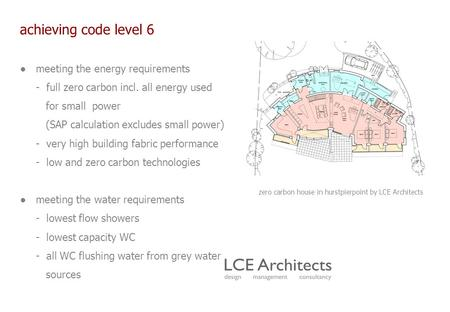 Achieving code level 6 ● meeting the energy requirements - full zero carbon incl. all energy used for small power (SAP calculation excludes small power)