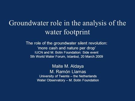 Groundwater role in the analysis of the water footprint Maite M. Aldaya M. Ramón Llamas University of Twente – the Netherlands Water Observatory – M. Botin.