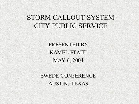 PRESENTED BY KAMEL FTAITI MAY 6, 2004 SWEDE CONFERENCE AUSTIN, TEXAS STORM CALLOUT SYSTEM CITY PUBLIC SERVICE.