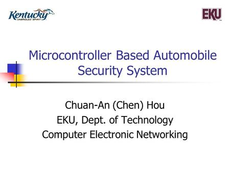 Microcontroller Based Automobile Security System Chuan-An (Chen) Hou EKU, Dept. of Technology Computer Electronic Networking.