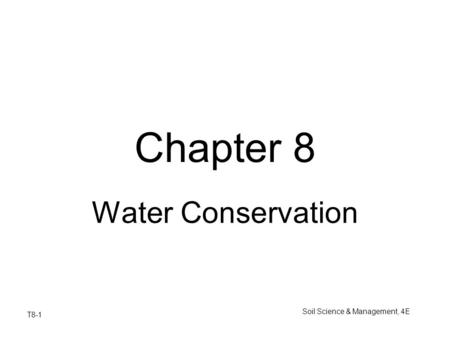 T8-1 Soil Science & Management, 4E Chapter 8 Water Conservation.