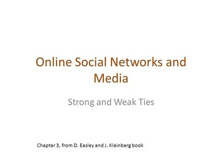 Online Social Networks and Media Strong and Weak Ties Chapter 3, from D. Easley and J. Kleinberg book.