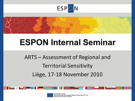 ESPON Internal Seminar ARTS – Assessment of Regional and Territorial Sensitivity Liège, 17-18 November 2010.