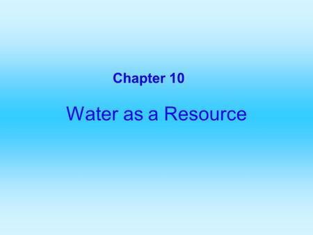 Water as a Resource Chapter 10. The Global Water Budget Consider water as a resource because it is important for domestic use, agriculture, and industry.