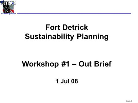 Slide 1 Fort Detrick Sustainability Planning Workshop #1 – Out Brief 1 Jul 08.
