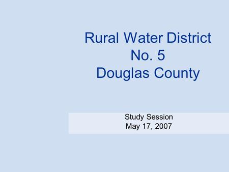 Rural Water District No. 5 Douglas County Study Session May 17, 2007.