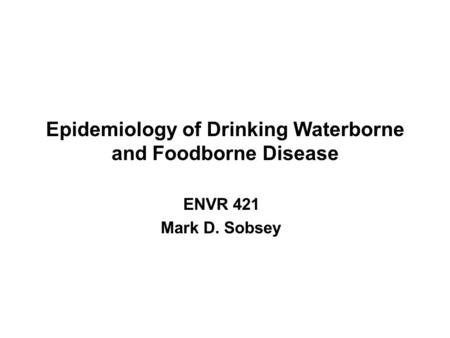 Epidemiology of Drinking Waterborne and Foodborne Disease ENVR 421 Mark D. Sobsey.