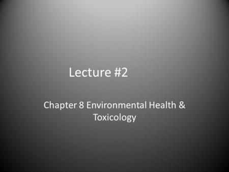 Lecture #2 Chapter 8 Environmental Health & Toxicology.