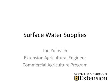 Surface Water Supplies Joe Zulovich Extension Agricultural Engineer Commercial Agriculture Program.