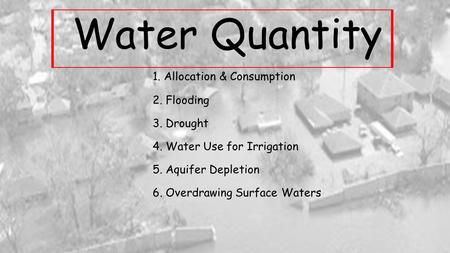 Water Quantity 1. Allocation & Consumption 2. Flooding 3. Drought 4. Water Use for Irrigation 5. Aquifer Depletion 6. Overdrawing Surface Waters.