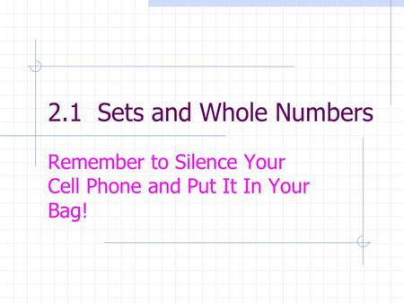 2.1 Sets and Whole Numbers Remember to Silence Your Cell Phone and Put It In Your Bag!