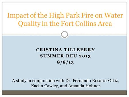 CRISTINA TILLBERRY SUMMER REU 2013 8/8/13 Impact of the High Park Fire on Water Quality in the Fort Collins Area A study in conjunction with Dr. Fernando.