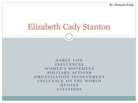 EARLY LIFE INFLUENCES WOMEN'S MOVEMENT SOLITARY ACTIONS ORGANIZATION INVOLVEMENT INFLUENCE ON THE WORLD QUOTES CITATIONS Elizabeth Cady Stanton By: Shannon.