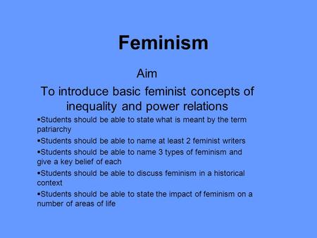 Feminism Aim To introduce basic feminist concepts of inequality and power relations  Students should be able to state what is meant by the term patriarchy.
