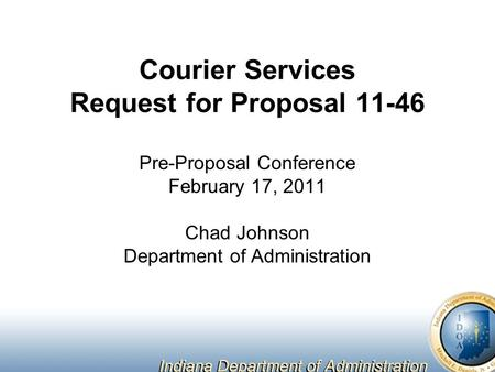 Courier Services Request for Proposal 11-46 Pre-Proposal Conference February 17, 2011 Chad Johnson Department of Administration.