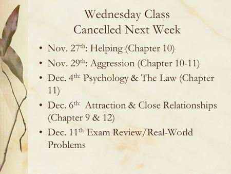 Wednesday Class Cancelled Next Week Nov. 27 th : Helping (Chapter 10) Nov. 29 th : Aggression (Chapter 10-11) Dec. 4 th: Psychology & The Law (Chapter.