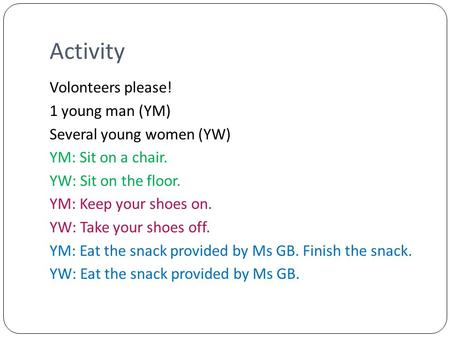 Activity Volonteers please! 1 young man (YM) Several young women (YW) YM: Sit on a chair. YW: Sit on the floor. YM: Keep your shoes on. YW: Take your shoes.