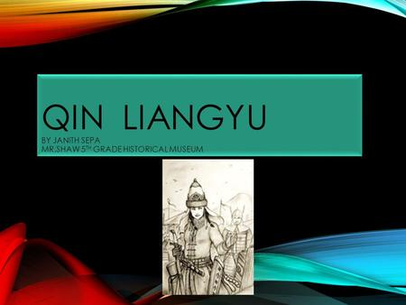 QIN LIANGYU BY JANITH SEPA MR.SHAW 5 TH GRADE HISTORICAL MUSEUM.