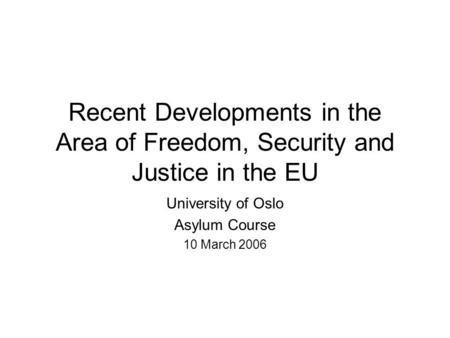 Recent Developments in the Area of Freedom, Security and Justice in the EU University of Oslo Asylum Course 10 March 2006.