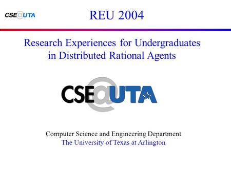 REU 2004 Computer Science and Engineering Department The University of Texas at Arlington Research Experiences for Undergraduates in Distributed Rational.