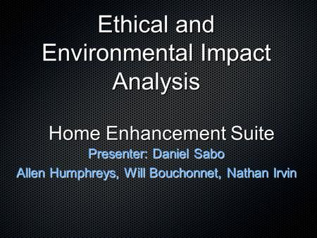 Home Enhancement Suite Presenter: Daniel Sabo Allen Humphreys, Will Bouchonnet, Nathan Irvin Ethical and Environmental Impact Analysis.