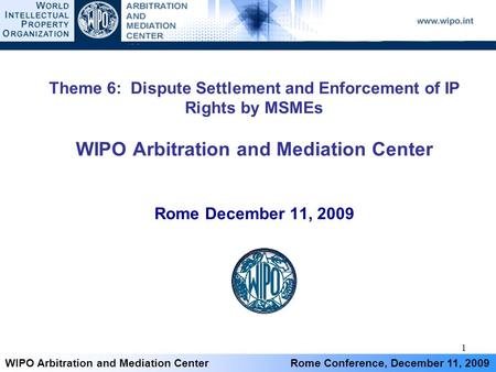 1 WIPO Arbitration and Mediation Center Rome Conference, December 11, 2009 Theme 6: Dispute Settlement and Enforcement of IP Rights by MSMEs WIPO Arbitration.