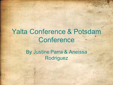 Yalta Conference & Potsdam Conference By Justine Parra & Aneissa Rodriguez.