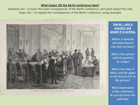 What impact did the Berlin Conference have? Standard aim – to learn the main consequences of the Berlin Conference and what impact this had Super aim –