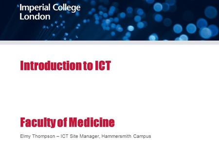 Introduction to ICT Faculty of Medicine Elmy Thompson – ICT Site Manager, Hammersmith Campus.