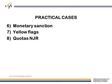 PRACTICAL CASES 6)Monetary sanction 7)Yellow flags 8)Quotas NJR Alpine Technical Delegates Update 2011.