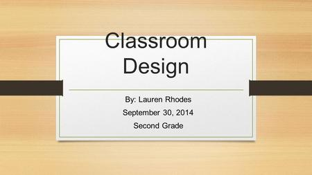 Classroom Design By: Lauren Rhodes September 30, 2014 Second Grade.