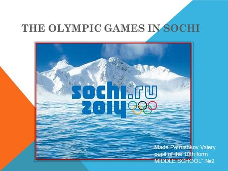 THE OLYMPIC GAMES IN SOCHI Made Petrushkov Valery pupil of the 10th form MIDDLE SCHOOL №2.