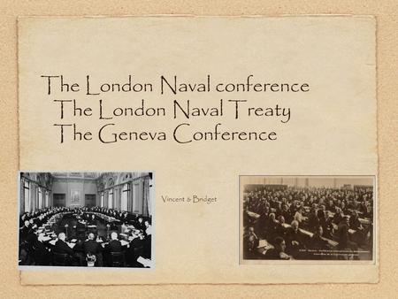 The London Naval conference The London Naval Treaty The Geneva Conference Vincent and Bri-I-G w Vincent & Bridget.